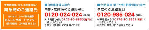 営業時間外、休日、年末年始など緊急時のご連絡先 あんしん24受付センター(受付時間:365日24時間) ■自動車保険の場合 事後・故障時のご連絡窓口 0120-024-024(無料) IP電話からは0276-90-8850(有料)におかけください。おかけ間違いにご注意ください。 ■火災・障害・第三分野・新種保険の場合 事故のご連絡窓口 0120-985-024(無料) IP電話からは0276-90-8852(有料)におかけください。おかけ間違いにご注意ください。